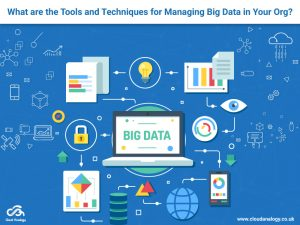 What are the Tools and Techniques for Managing Big Data in Your Org?